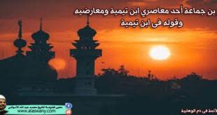 العز بن جماعة أحد معاصري ابن تيمية ومعارضيه وقوله فى ابن تيمية