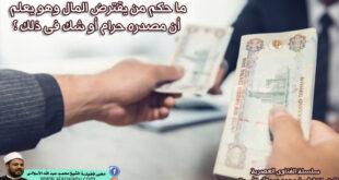 ما حكم من يقترض المال وهو يعلم أن مصدره حرام أو شك فى ذلك ؟