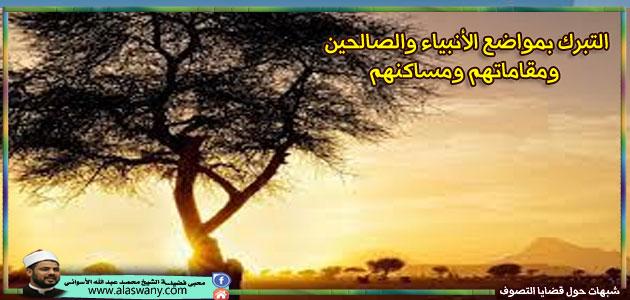 التبرك بمواضع الأنبياء والصالحين ومقاماتهم ومساكنهم