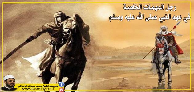 رجل المهمات الخاصة في عهد النبي صلى الله عليه وسلم .